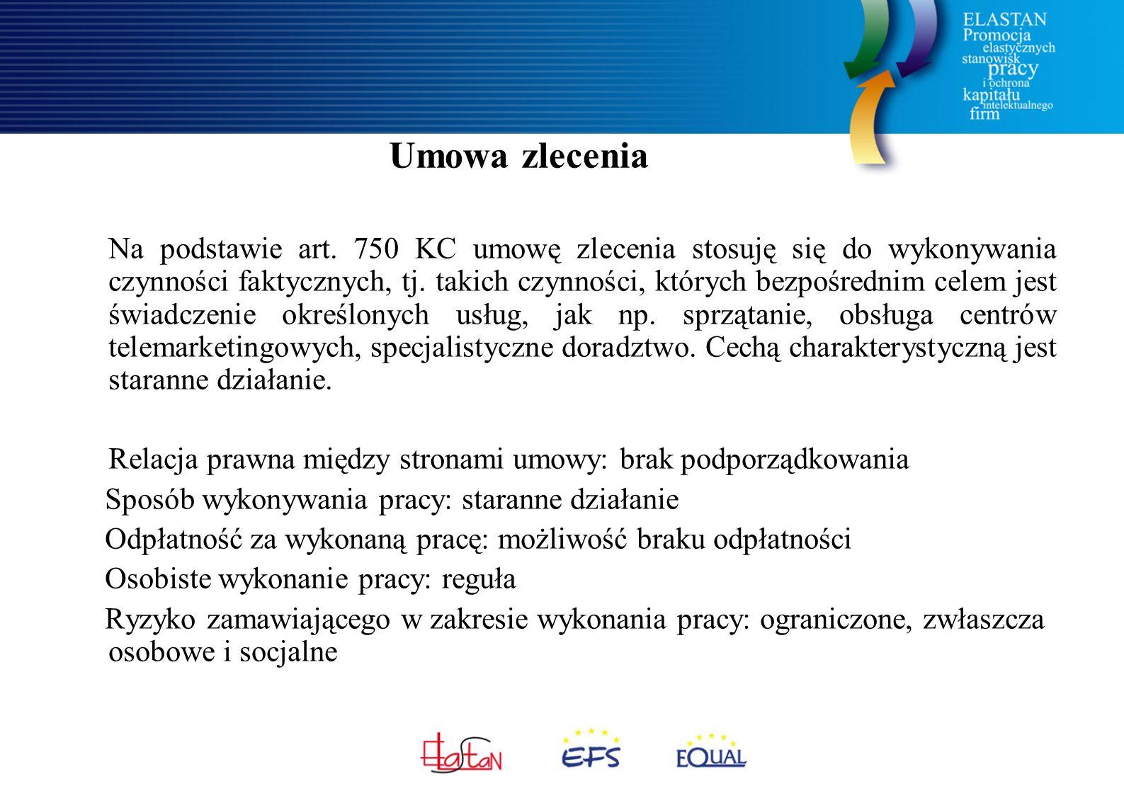Zalety dla zlecającego duża elastyczność w ustalaniu wzajemnych praw i obowiązków, zleceniodawca może wypowiedzieć umowę w każdej chwili; możliwe jest jednak umowne ograniczenia uprawnienia do wypowiedzenia z ważnych powodów, możliwe ustalenie odszkodowania za rozwiązanie umowy, umowa zlecenia może być nieodpłatna; brak ustawowego określenia minimalnych świadczeń stron, brak określenia częstotliwości wypłaty, która może być dokonana jednorazowo po zakończeniu pracy, zleceniobiorca sam organizuje sobie pracę, nie przysługują mu więc godziny nadliczbowe czy świadczenia przestojowe, zleceniobiorcy nie przysługują też płatne urlopy wypoczynkowe i inne zwolnienia okolicznościowe od świadczenia pracy, brak ryzyka przekształcenia kolejnej umowy w umowę bezterminową, zleceniodawca nie finansuje świadczeń w razie zwolnienia lekarskiego, występują stosunkowo niskie koszty osobowe związane z obowiązkowymi składkami ubezpieczeniowymi i opodatkowaniem.