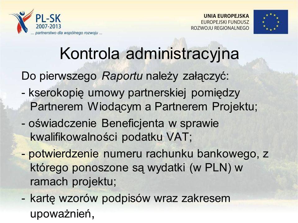 Kontrola administracyjna Do pierwszego Raportu należy załączyć: - kserokopię umowy partnerskiej pomiędzy Partnerem Wiodącym a Partnerem Projektu; - oświadczenie Beneficjenta w sprawie kwalifikowalności podatku VAT; - potwierdzenie numeru rachunku bankowego, z którego ponoszone są wydatki (w PLN) w ramach projektu; -kartę wzorów podpisów wraz zakresem upoważnień,
