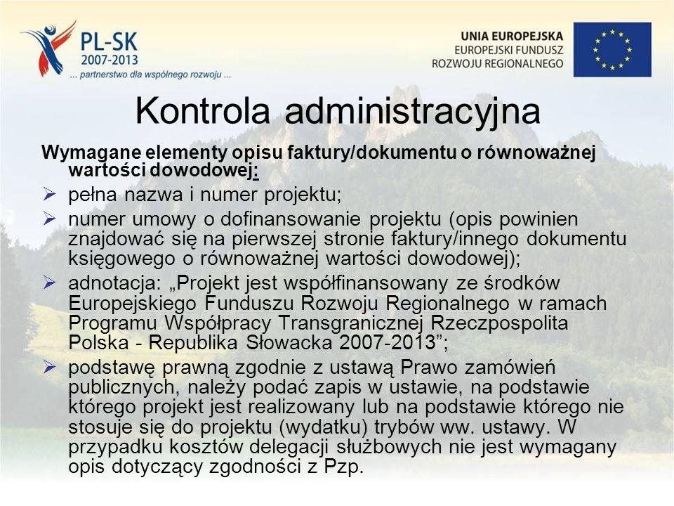 """Kontrola administracyjna Wymagane elementy opisu faktury/dokumentu o równoważnej wartości dowodowej:  pełna nazwa i numer projektu;  numer umowy o dofinansowanie projektu (opis powinien znajdować się na pierwszej stronie faktury/innego dokumentu księgowego o równoważnej wartości dowodowej);  adnotacja: """"Projekt jest współfinansowany ze środków Europejskiego Funduszu Rozwoju Regionalnego w ramach Programu Współpracy Transgranicznej Rzeczpospolita Polska - Republika Słowacka 2007-2013 ;  podstawę prawną zgodnie z ustawą Prawo zamówień publicznych, należy podać zapis w ustawie, na podstawie którego projekt jest realizowany lub na podstawie którego nie stosuje się do projektu (wydatku) trybów ww."""