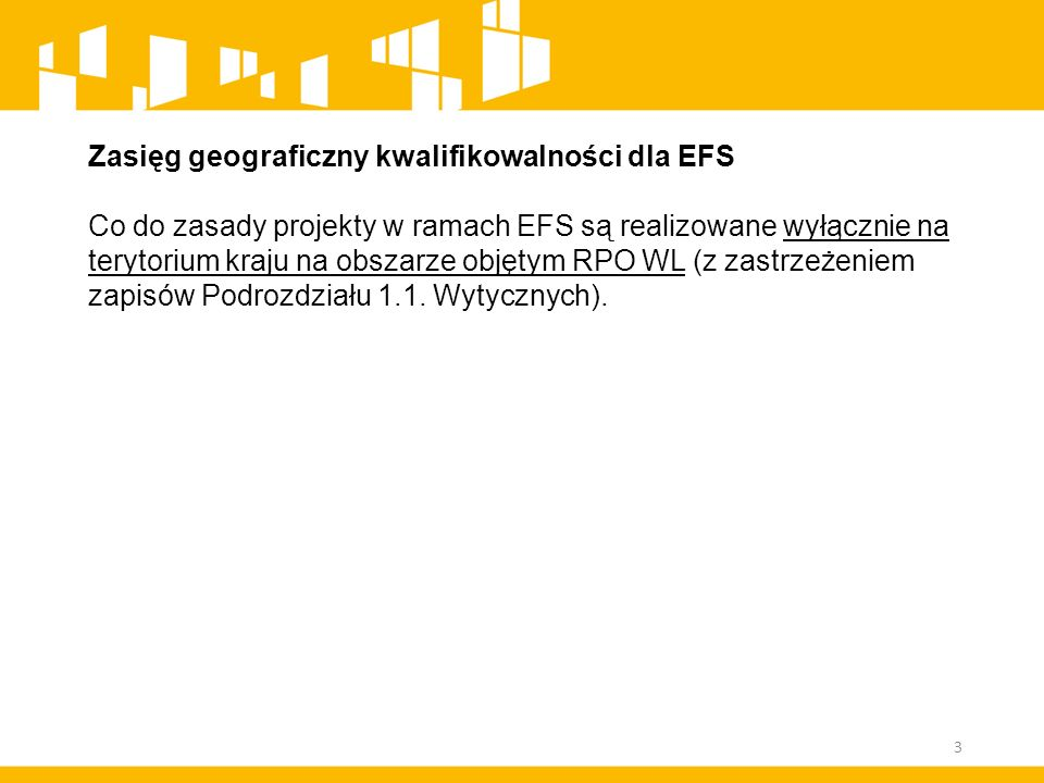 Zasięg geograficzny kwalifikowalności dla EFS Co do zasady projekty w ramach EFS są realizowane wyłącznie na terytorium kraju na obszarze objętym RPO