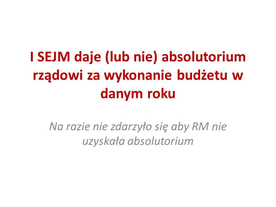 I SEJM daje (lub nie) absolutorium rządowi za wykonanie budżetu w danym roku Na razie nie zdarzyło się aby RM nie uzyskała absolutorium