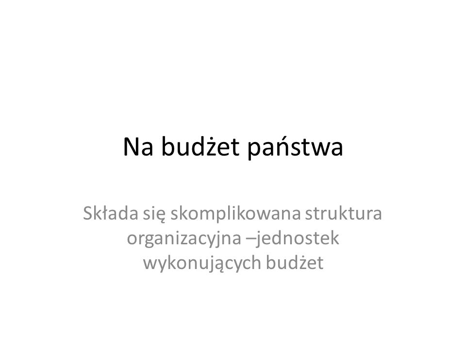 Na budżet państwa Składa się skomplikowana struktura organizacyjna –jednostek wykonujących budżet