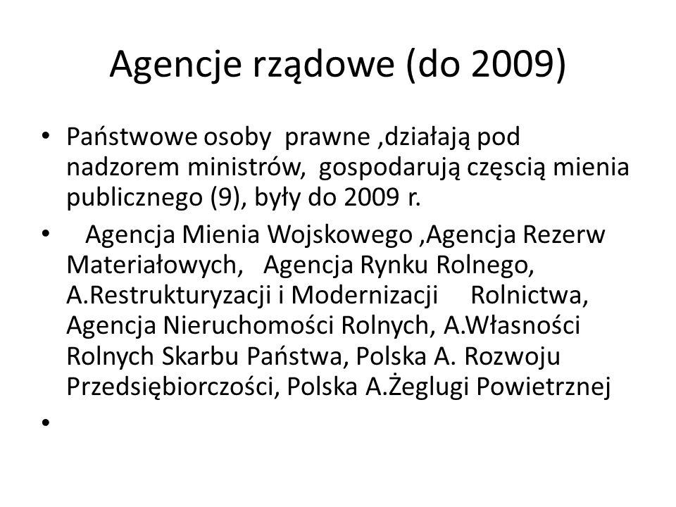Agencje rządowe (do 2009) Państwowe osoby prawne,działają pod nadzorem ministrów, gospodarują częscią mienia publicznego (9), były do 2009 r.