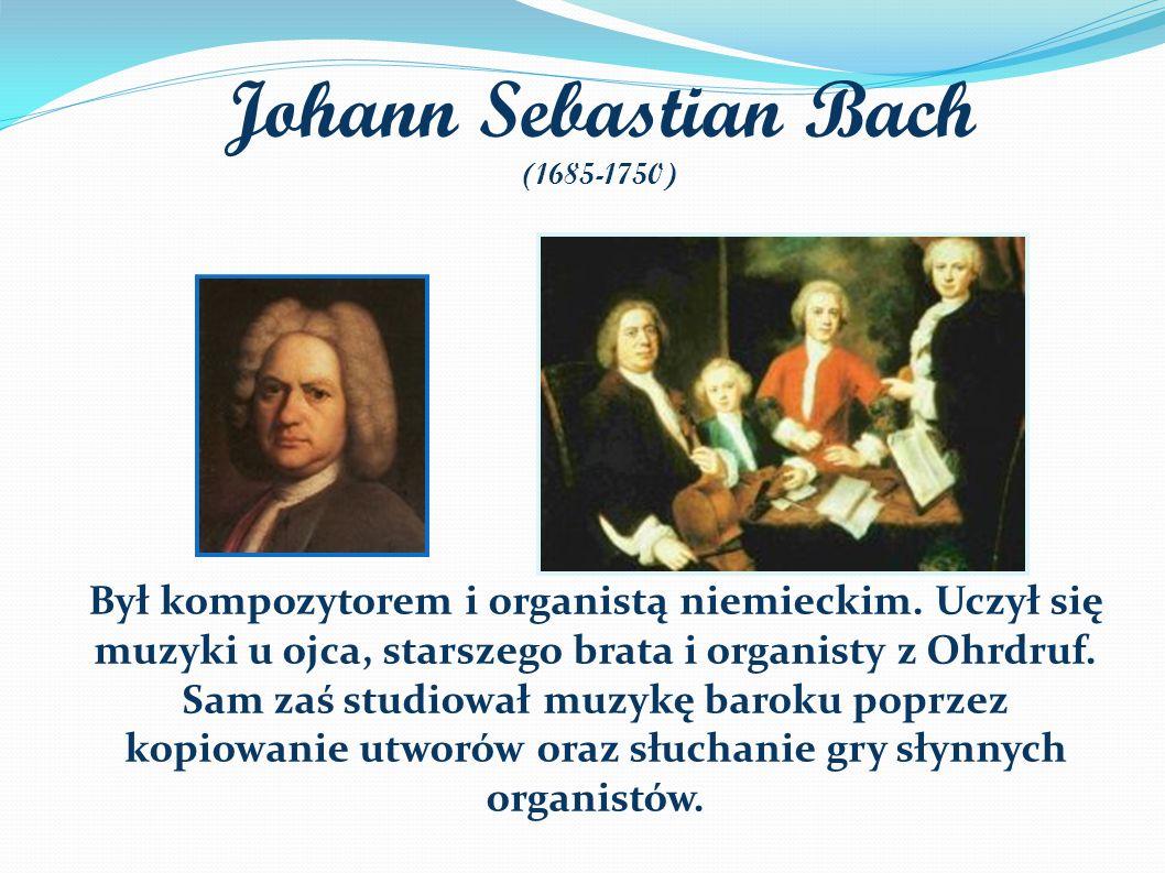 Johann Sebastian Bach (1685-1750) Był kompozytorem i organistą niemieckim.