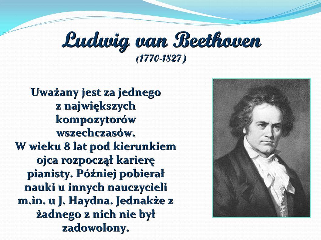 Ludwig van Beethoven ( 1770-1827) Uważany jest za jednego z największych kompozytorów wszechczasów.