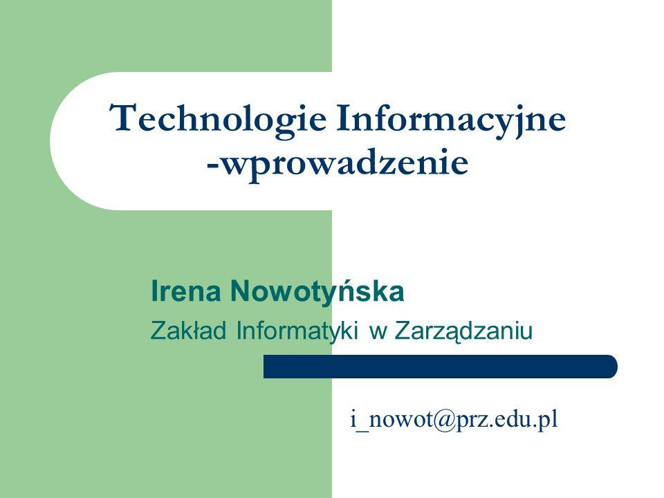 Technologie Informacyjne -wprowadzenie Irena Nowotyńska Zakład Informatyki w Zarządzaniu i_nowot@prz.edu.pl
