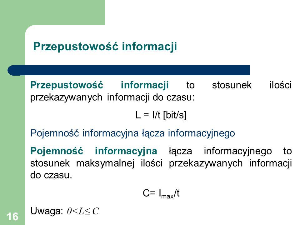 16 Przepustowość informacji to stosunek ilości przekazywanych informacji do czasu: L = I/t [bit/s] Pojemność informacyjna łącza informacyjnego Pojemność informacyjna łącza informacyjnego to stosunek maksymalnej ilości przekazywanych informacji do czasu.