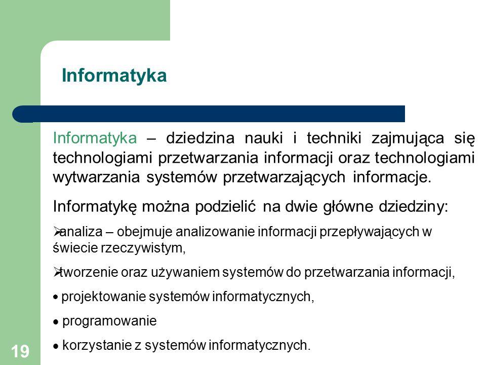19 Informatyka – dziedzina nauki i techniki zajmująca się technologiami przetwarzania informacji oraz technologiami wytwarzania systemów przetwarzających informacje.