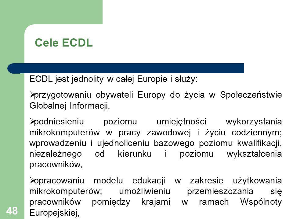 48 ECDL jest jednolity w całej Europie i służy:  przygotowaniu obywateli Europy do życia w Społeczeństwie Globalnej Informacji,  podniesieniu poziomu umiejętności wykorzystania mikrokomputerów w pracy zawodowej i życiu codziennym; wprowadzeniu i ujednoliceniu bazowego poziomu kwalifikacji, niezależnego od kierunku i poziomu wykształcenia pracowników,  opracowaniu modelu edukacji w zakresie użytkowania mikrokomputerów; umożliwieniu przemieszczania się pracowników pomiędzy krajami w ramach Wspólnoty Europejskiej, Cele ECDL