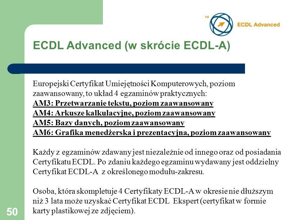 50 Europejski Certyfikat Umiejętności Komputerowych, poziom zaawansowany, to układ 4 egzaminów praktycznych: AM3: Przetwarzanie tekstu, poziom zaawansowany AM4: Arkusze kalkulacyjne, poziom zaawansowany AM5: Bazy danych, poziom zaawansowany AM6: Grafika menedżerska i prezentacyjna, poziom zaawansowany Każdy z egzaminów zdawany jest niezależnie od innego oraz od posiadania Certyfikatu ECDL.