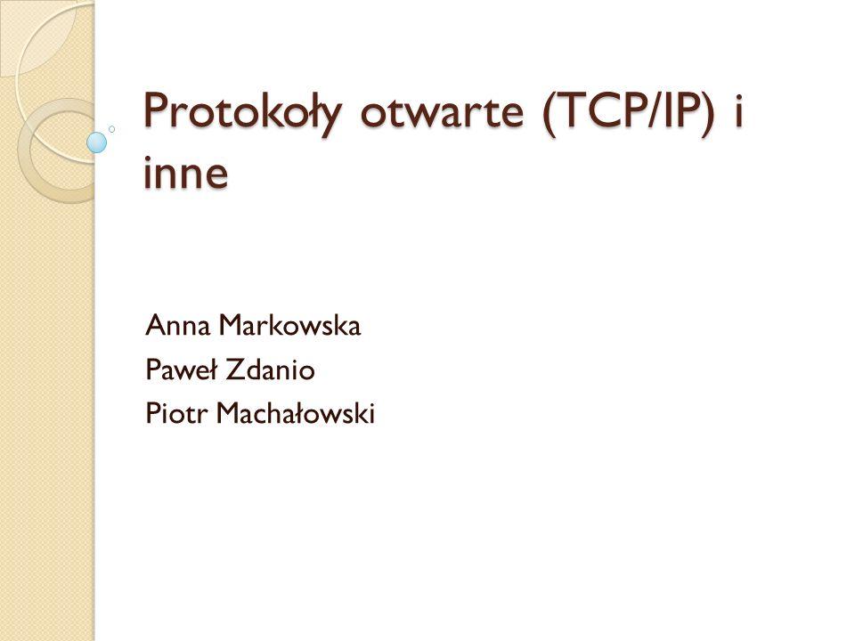 Protokoły otwarte (TCP/IP) i inne Anna Markowska Paweł Zdanio Piotr Machałowski