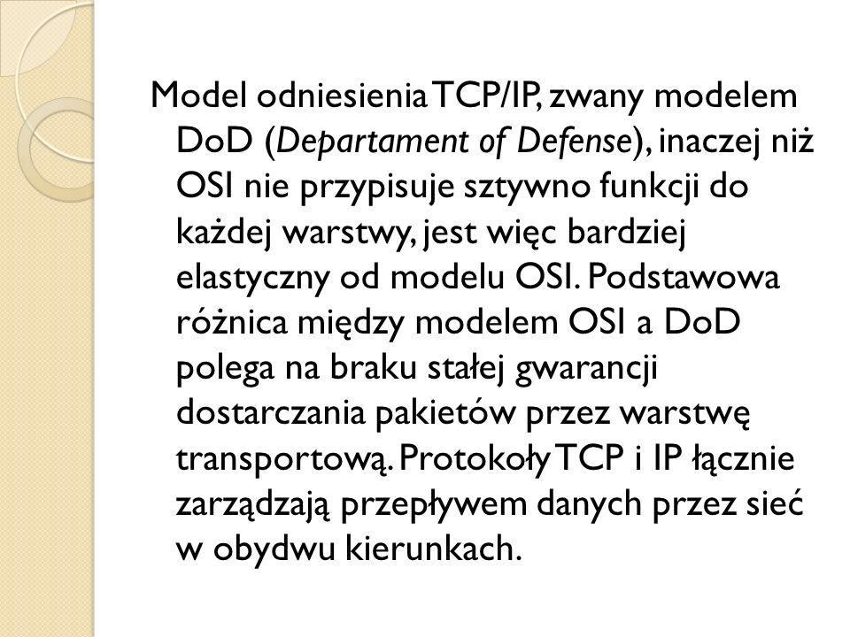 Model odniesienia TCP/IP, zwany modelem DoD (Departament of Defense), inaczej niż OSI nie przypisuje sztywno funkcji do każdej warstwy, jest więc bard