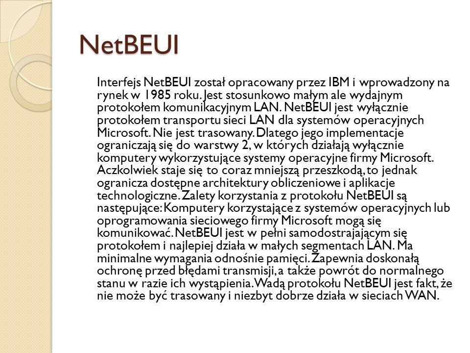 NetBEUI Interfejs NetBEUI został opracowany przez IBM i wprowadzony na rynek w 1985 roku. Jest stosunkowo małym ale wydajnym protokołem komunikacyjnym