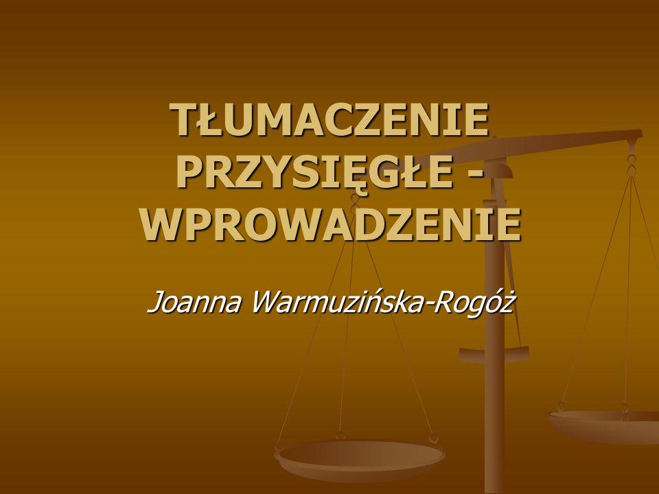 TŁUMACZENIE PRZYSIĘGŁE - WPROWADZENIE Joanna Warmuzińska-Rogóż