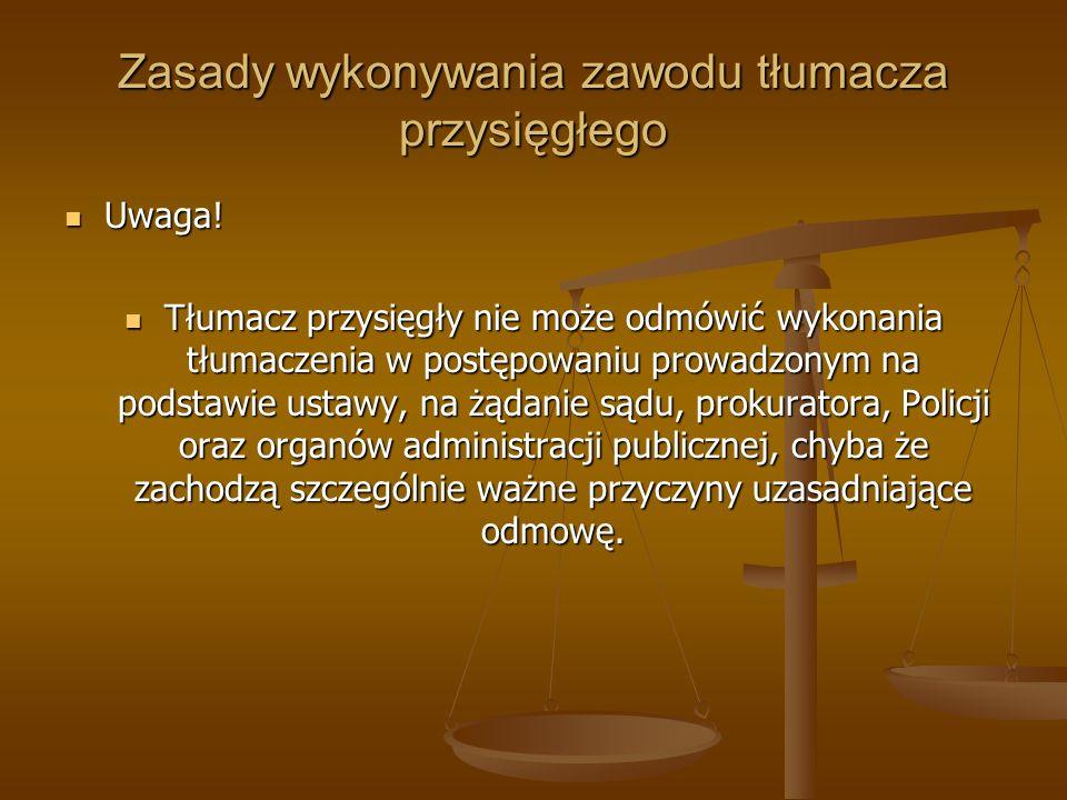 Zasady wykonywania zawodu tłumacza przysięgłego Uwaga! Uwaga! Tłumacz przysięgły nie może odmówić wykonania tłumaczenia w postępowaniu prowadzonym na