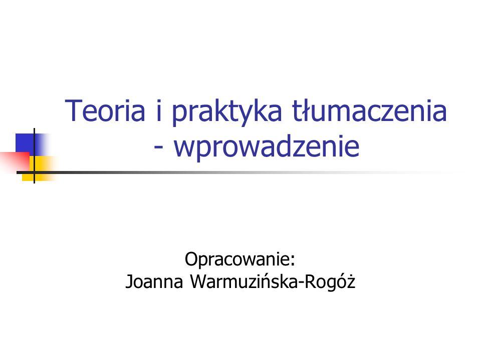 Teoria i praktyka tłumaczenia - wprowadzenie Opracowanie: Joanna Warmuzińska-Rogóż