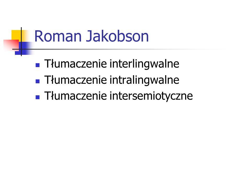 Roman Jakobson Tłumaczenie interlingwalne Tłumaczenie intralingwalne Tłumaczenie intersemiotyczne