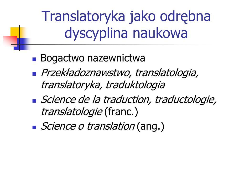 Translatoryka jako odrębna dyscyplina naukowa Bogactwo nazewnictwa Przekładoznawstwo, translatologia, translatoryka, traduktologia Science de la tradu