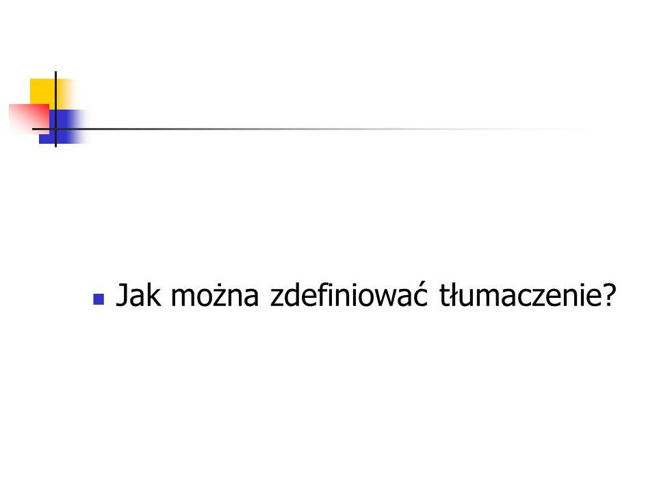 Tłumaczenie - definicje Co najmniej cztery znaczenia: 1) Jako rezultat działania tłumacza 2) Jako czynność 3) Jako praktyka translatorska 4) Jako porównanie dwóch języków