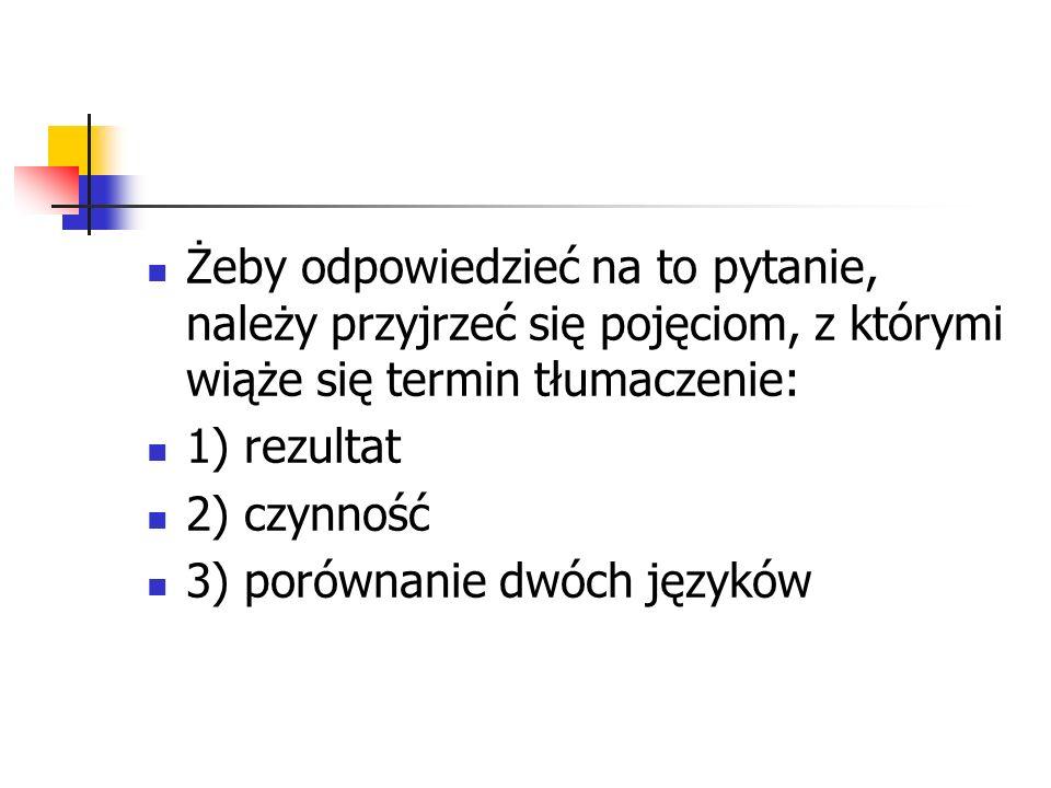 Żeby odpowiedzieć na to pytanie, należy przyjrzeć się pojęciom, z którymi wiąże się termin tłumaczenie: 1) rezultat 2) czynność 3) porównanie dwóch ję