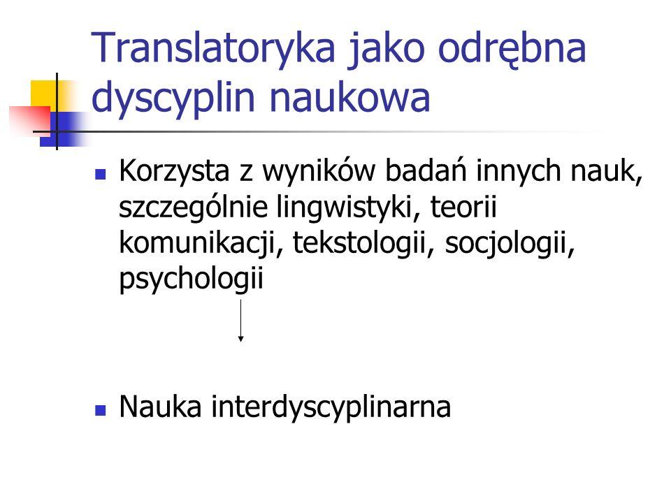 Translatoryka jako odrębna dyscyplin naukowa Korzysta z wyników badań innych nauk, szczególnie lingwistyki, teorii komunikacji, tekstologii, socjologi