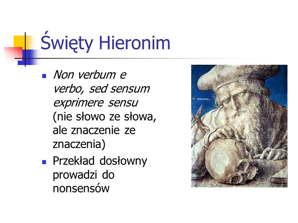 Święty Hieronim Non verbum e verbo, sed sensum exprimere sensu (nie słowo ze słowa, ale znaczenie ze znaczenia) Przekład dosłowny prowadzi do nonsensó