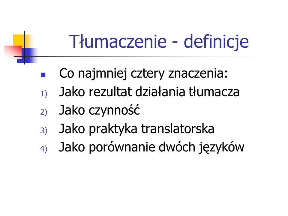 Tłumaczenie - definicje Co najmniej cztery znaczenia: 1) Jako rezultat działania tłumacza 2) Jako czynność 3) Jako praktyka translatorska 4) Jako poró
