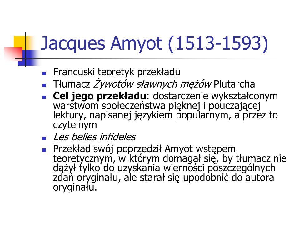 Jacques Amyot (1513-1593) Francuski teoretyk przekładu Tłumacz Żywotów sławnych mężów Plutarcha Cel jego przekładu: dostarczenie wykształconym warstwo