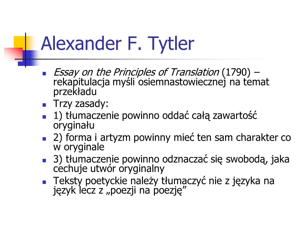 Alexander F. Tytler Essay on the Principles of Translation (1790) – rekapitulacja myśli osiemnastowiecznej na temat przekładu Trzy zasady: 1) tłumacze