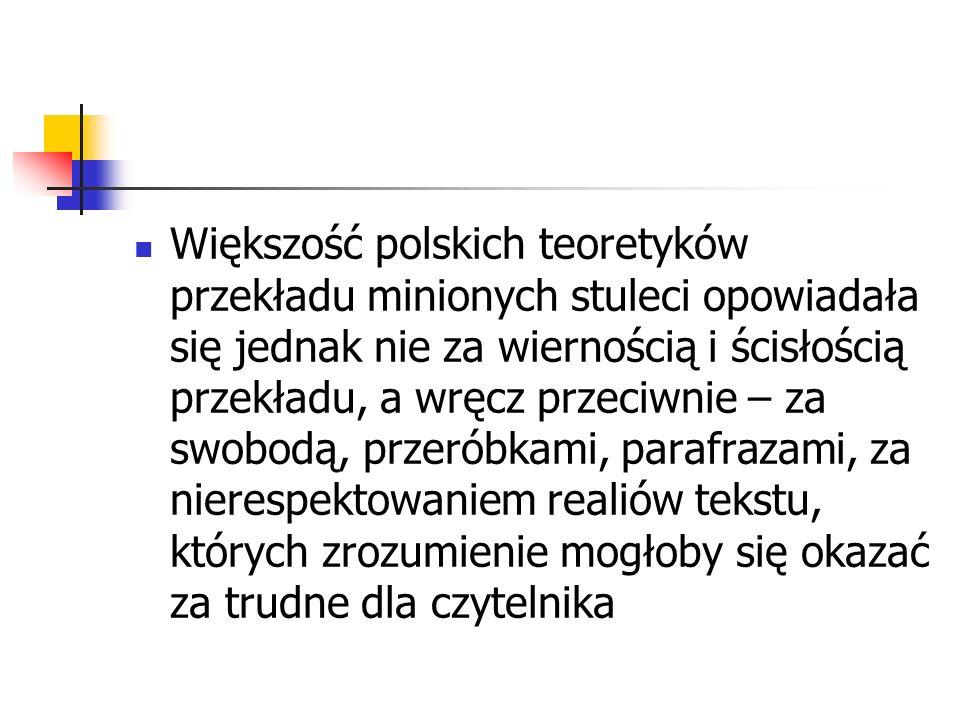 Większość polskich teoretyków przekładu minionych stuleci opowiadała się jednak nie za wiernością i ścisłością przekładu, a wręcz przeciwnie – za swob