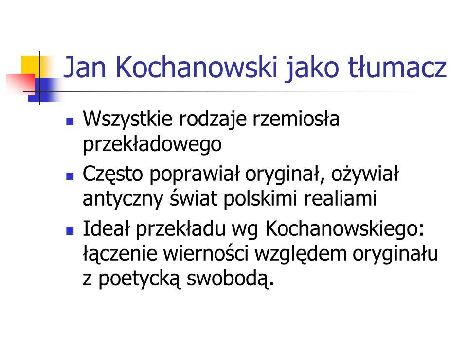 Jan Kochanowski jako tłumacz Wszystkie rodzaje rzemiosła przekładowego Często poprawiał oryginał, ożywiał antyczny świat polskimi realiami Ideał przek