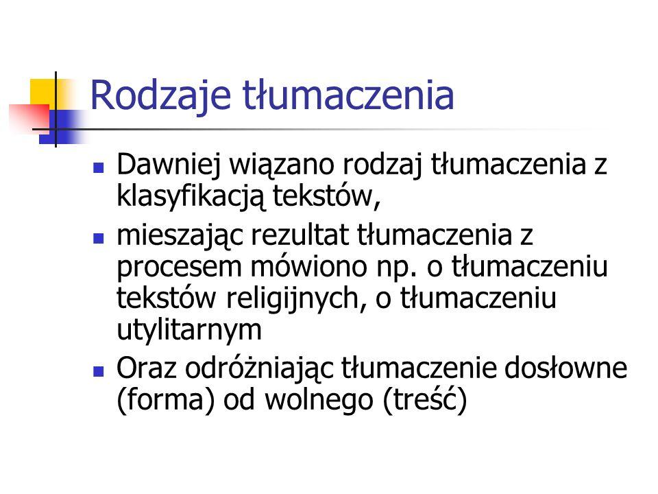 Rodzaje tłumaczenia Dawniej wiązano rodzaj tłumaczenia z klasyfikacją tekstów, mieszając rezultat tłumaczenia z procesem mówiono np. o tłumaczeniu tek