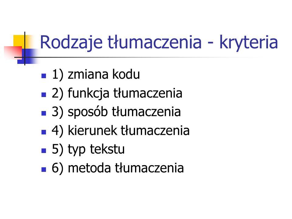 Rodzaje tłumaczenia - kryteria 1) zmiana kodu 2) funkcja tłumaczenia 3) sposób tłumaczenia 4) kierunek tłumaczenia 5) typ tekstu 6) metoda tłumaczenia