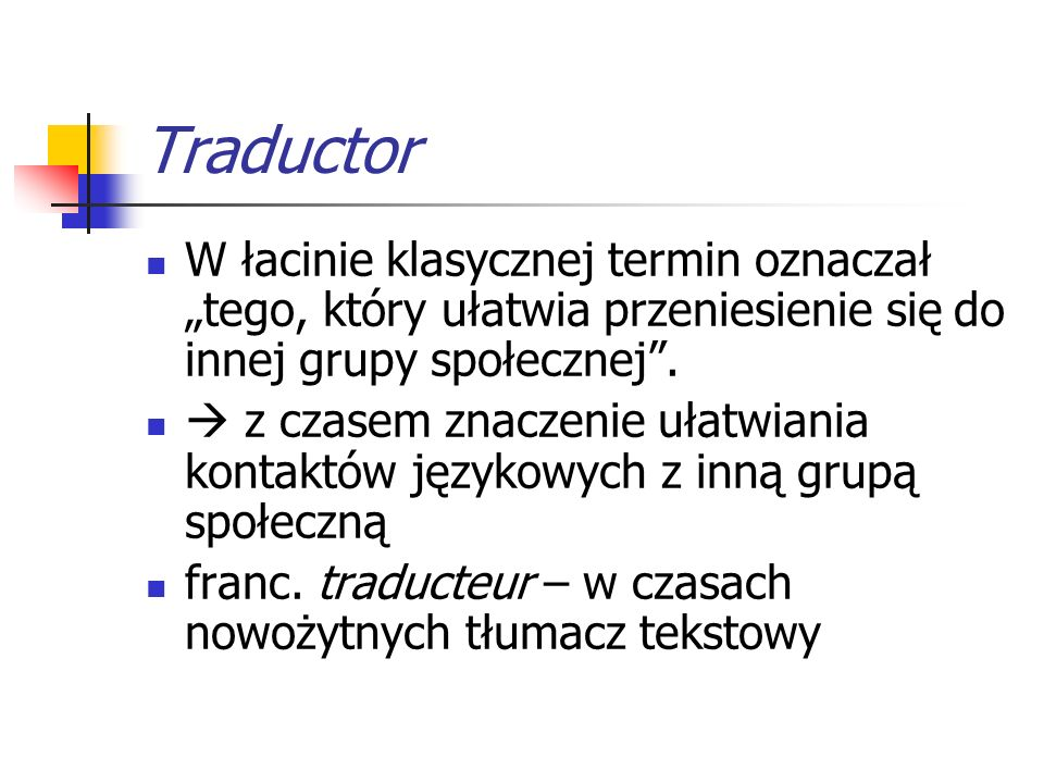 Traductio W łacinie klasycznej przejście, przeprawa Termin zarezerwowany w łacinie klasycznej dla przekładu to translatio i translator  ang.
