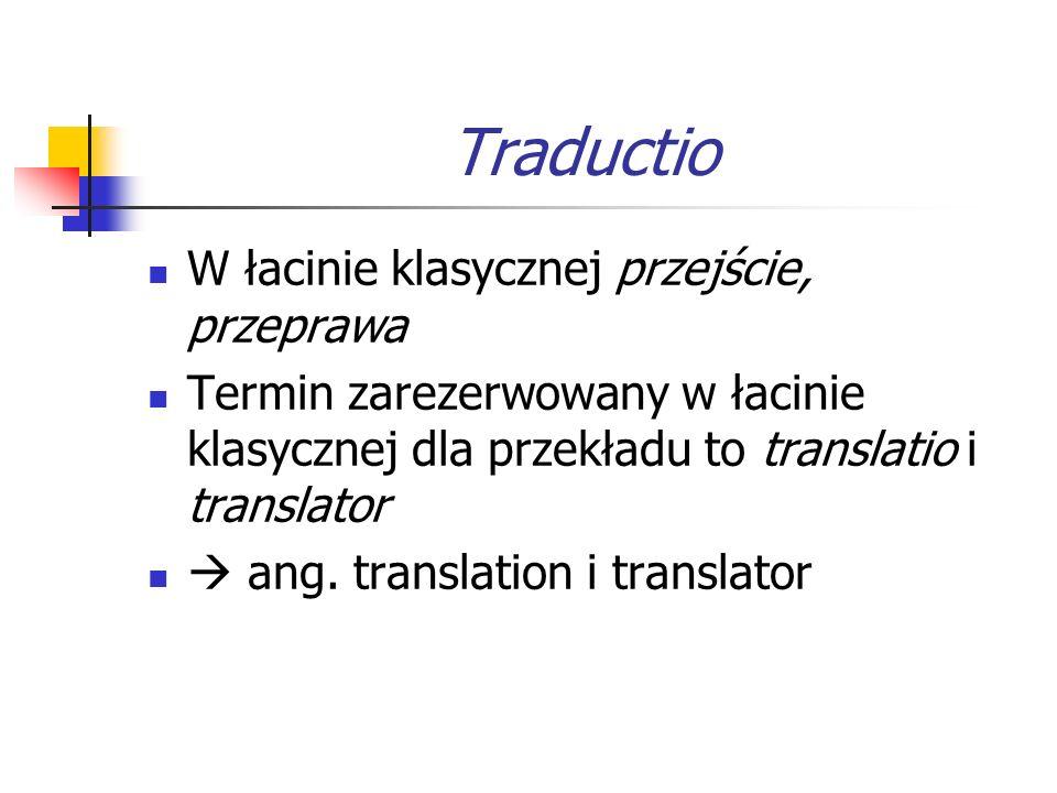 Traductio W łacinie klasycznej przejście, przeprawa Termin zarezerwowany w łacinie klasycznej dla przekładu to translatio i translator  ang. translat