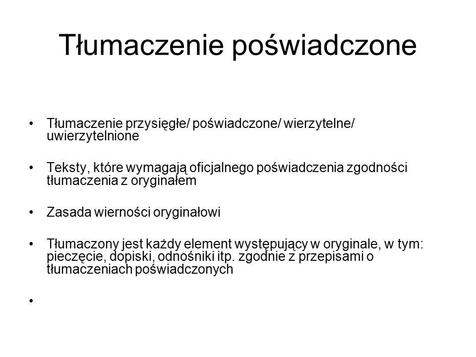 Tłumaczenie poświadczone Tłumaczenie przysięgłe/ poświadczone/ wierzytelne/ uwierzytelnione Teksty, które wymagają oficjalnego poświadczenia zgodności tłumaczenia z oryginałem Zasada wierności oryginałowi Tłumaczony jest każdy element występujący w oryginale, w tym: pieczęcie, dopiski, odnośniki itp.