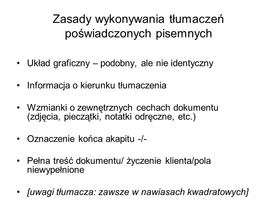 Zasady wykonywania tłumaczeń poświadczonych pisemnych Układ graficzny – podobny, ale nie identyczny Informacja o kierunku tłumaczenia Wzmianki o zewnętrznych cechach dokumentu (zdjęcia, pieczątki, notatki odręczne, etc.) Oznaczenie końca akapitu -/- Pełna treść dokumentu/ życzenie klienta/pola niewypełnione [uwagi tłumacza: zawsze w nawiasach kwadratowych]