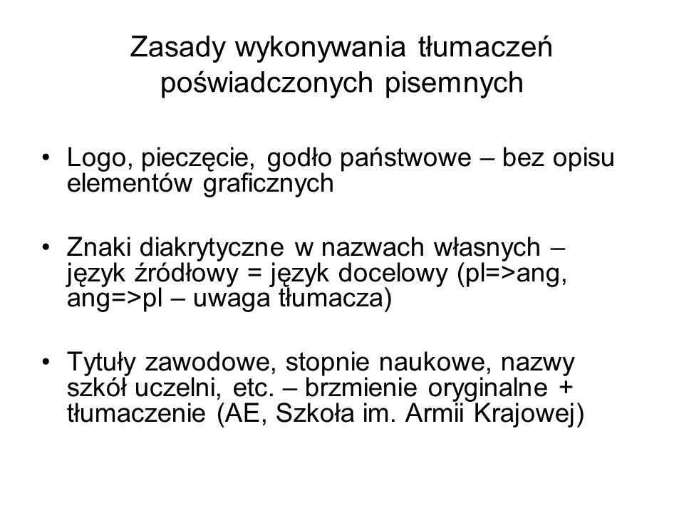 Zasady wykonywania tłumaczeń poświadczonych pisemnych Logo, pieczęcie, godło państwowe – bez opisu elementów graficznych Znaki diakrytyczne w nazwach własnych – język źródłowy = język docelowy (pl=>ang, ang=>pl – uwaga tłumacza) Tytuły zawodowe, stopnie naukowe, nazwy szkół uczelni, etc.