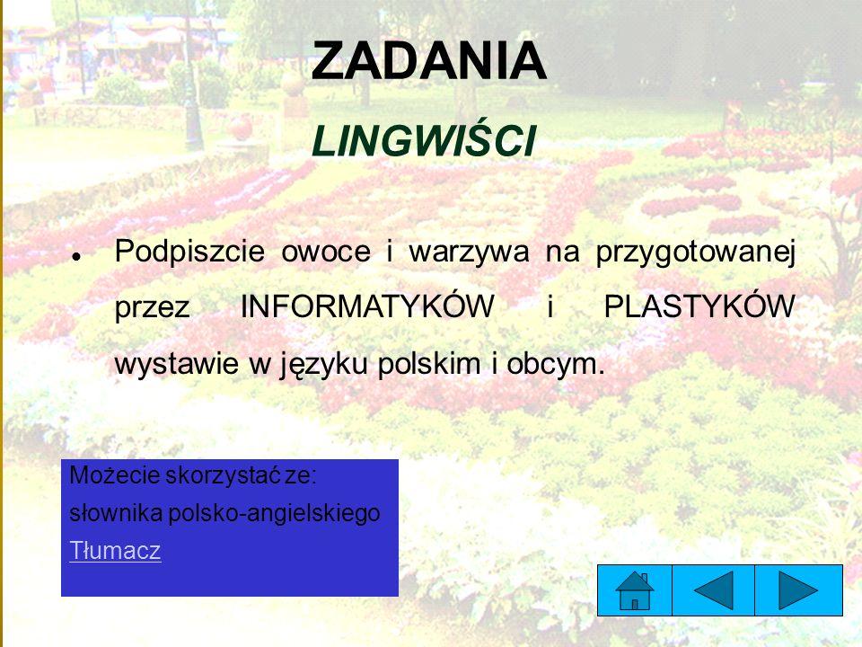 ZADANIA LINGWIŚCI Podpiszcie owoce i warzywa na przygotowanej przez INFORMATYKÓW i PLASTYKÓW wystawie w języku polskim i obcym.