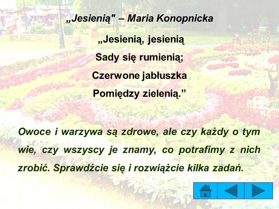 """""""Jesienią – Maria Konopnicka """"Jesienią, jesienią Sady się rumienią; Czerwone jabłuszka Pomiędzy zielenią. Owoce i warzywa są zdrowe, ale czy każdy o tym wie, czy wszyscy je znamy, co potrafimy z nich zrobić."""