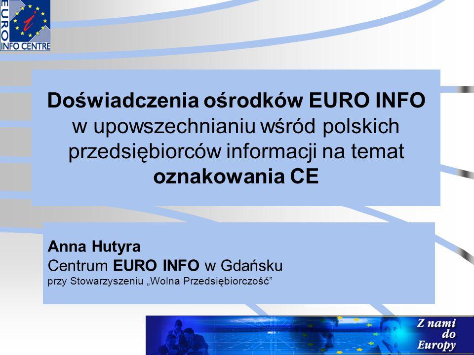 Doświadczenia ośrodków EURO INFO w upowszechnianiu wśród polskich przedsiębiorców informacji na temat oznakowania CE Anna Hutyra Centrum EURO INFO w G