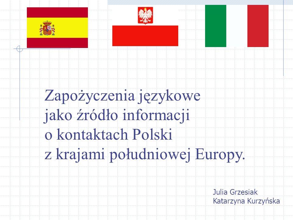 Zapożyczenia językowe jako źródło informacji o kontaktach Polski z krajami południowej Europy. Julia Grzesiak Katarzyna Kurzyńska