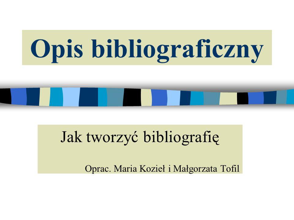 Opis bibliograficzny Jak tworzyć bibliografię Oprac. Maria Kozieł i Małgorzata Tofil