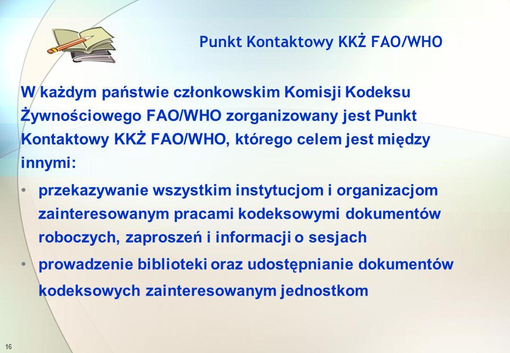 W każdym państwie członkowskim Komisji Kodeksu Żywnościowego FAO/WHO zorganizowany jest Punkt Kontaktowy KKŻ FAO/WHO, którego celem jest między innymi: koordynacja współpracy i uczestnictwo w pracach Komisji Kodeksu Żywnościowego FAO/WHO koordynowanie opiniowania roboczych dokumentów kodeksowych, a następnie wypracowywanie komentarzy i przekazywanie stanowisk do Sekretariatu KKŻ FAO/WHO Punkt Kontaktowy KKŻ FAO/WHO 15