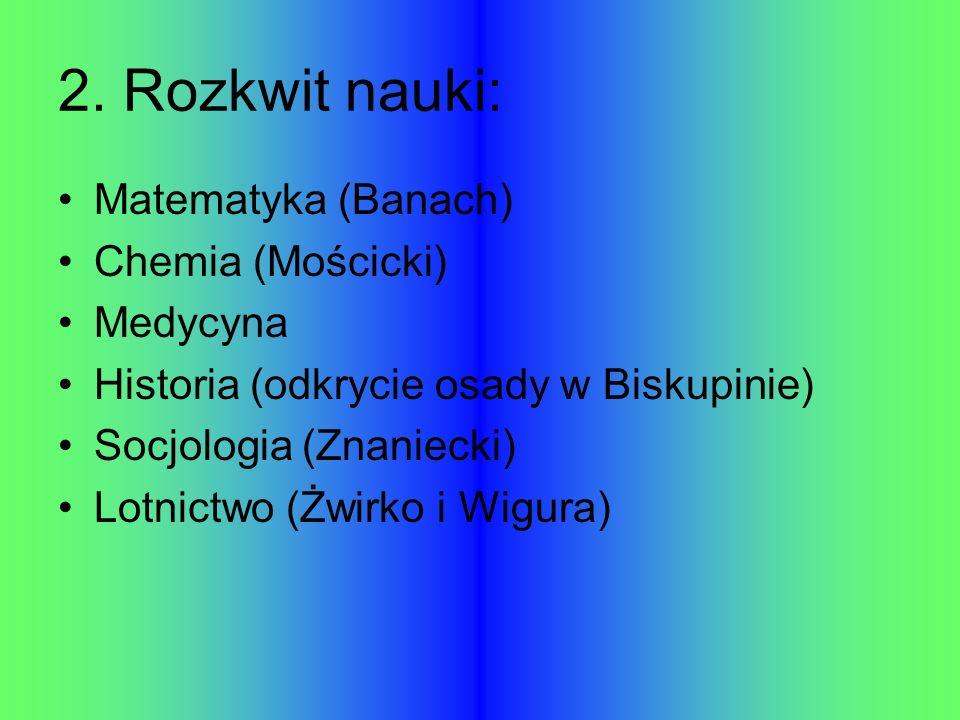 2. Rozkwit nauki: Matematyka (Banach) Chemia (Mościcki) Medycyna Historia (odkrycie osady w Biskupinie) Socjologia (Znaniecki) Lotnictwo (Żwirko i Wig