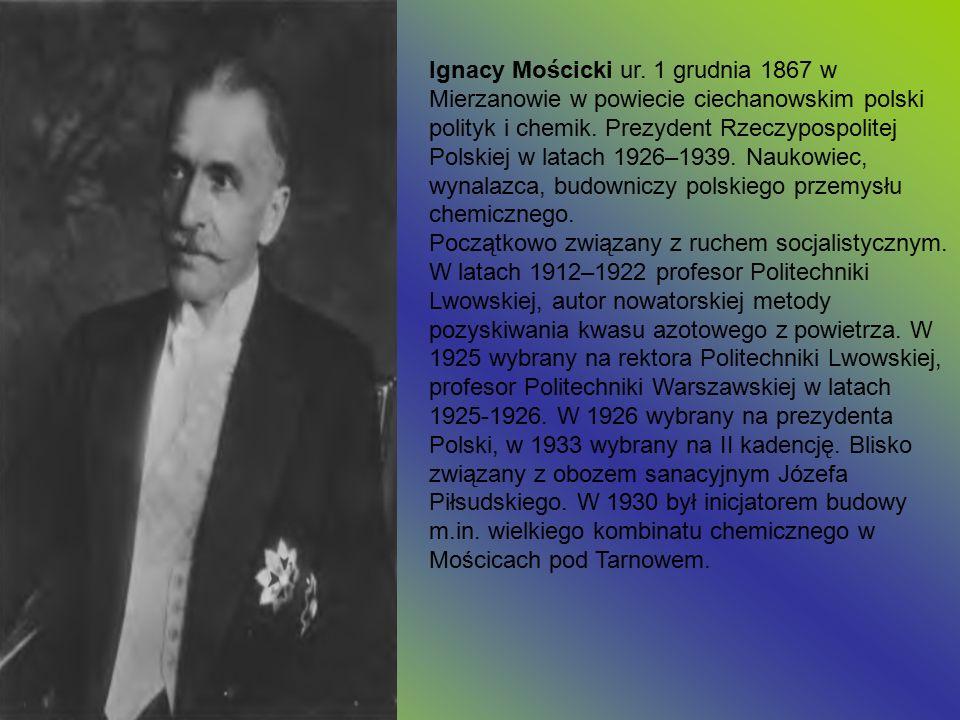 Ignacy Mościcki ur. 1 grudnia 1867 w Mierzanowie w powiecie ciechanowskim polski polityk i chemik. Prezydent Rzeczypospolitej Polskiej w latach 1926–1