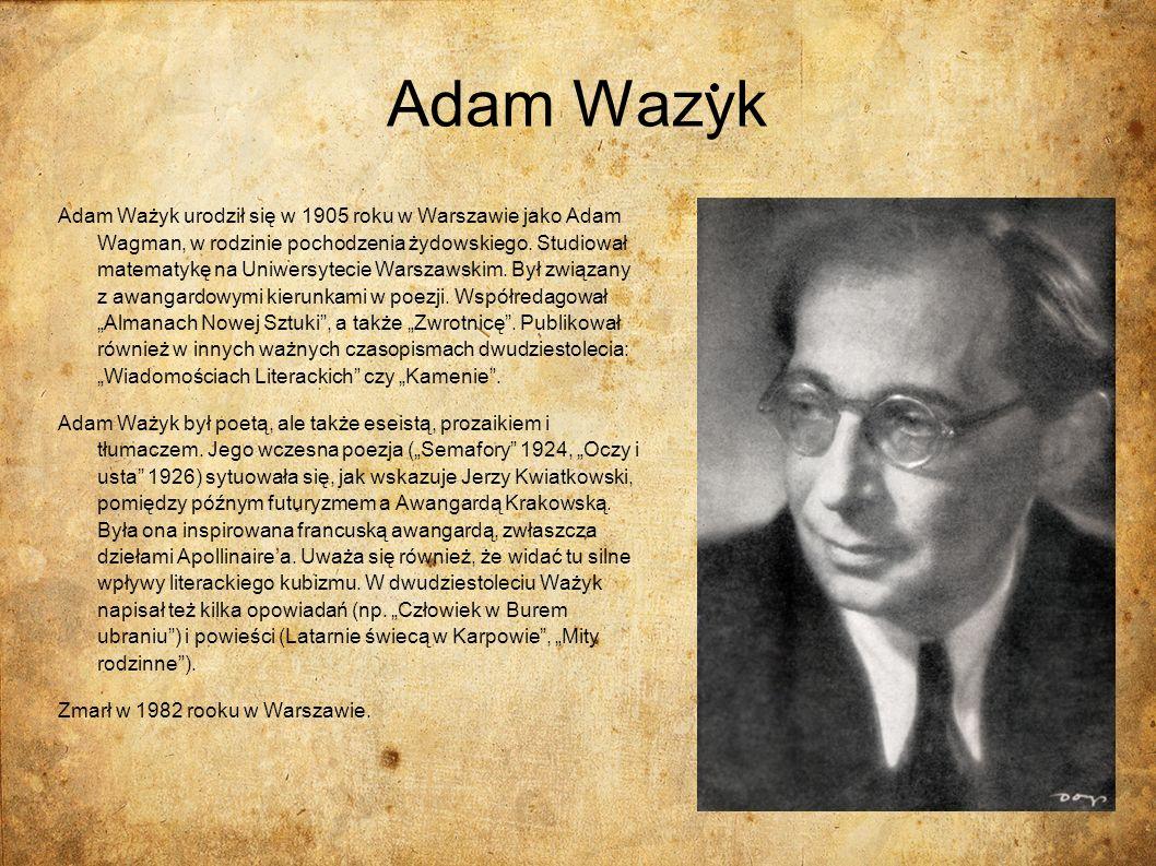 Adam Wazyk Adam Ważyk urodził się w 1905 roku w Warszawie jako Adam Wagman, w rodzinie pochodzenia żydowskiego. Studiował matematykę na Uniwersytecie