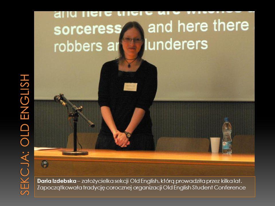 Daria Izdebska – założycielka sekcji Old English, którą prowadziła przez kilka lat. Zapoczątkowała tradycję corocznej organizacji Old English Student