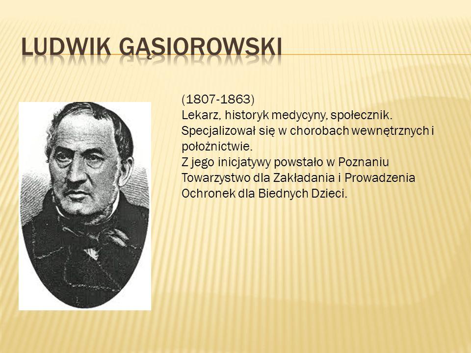 (1807-1863) Lekarz, historyk medycyny, społecznik. Specjalizował się w chorobach wewnętrznych i położnictwie. Z jego inicjatywy powstało w Poznaniu To