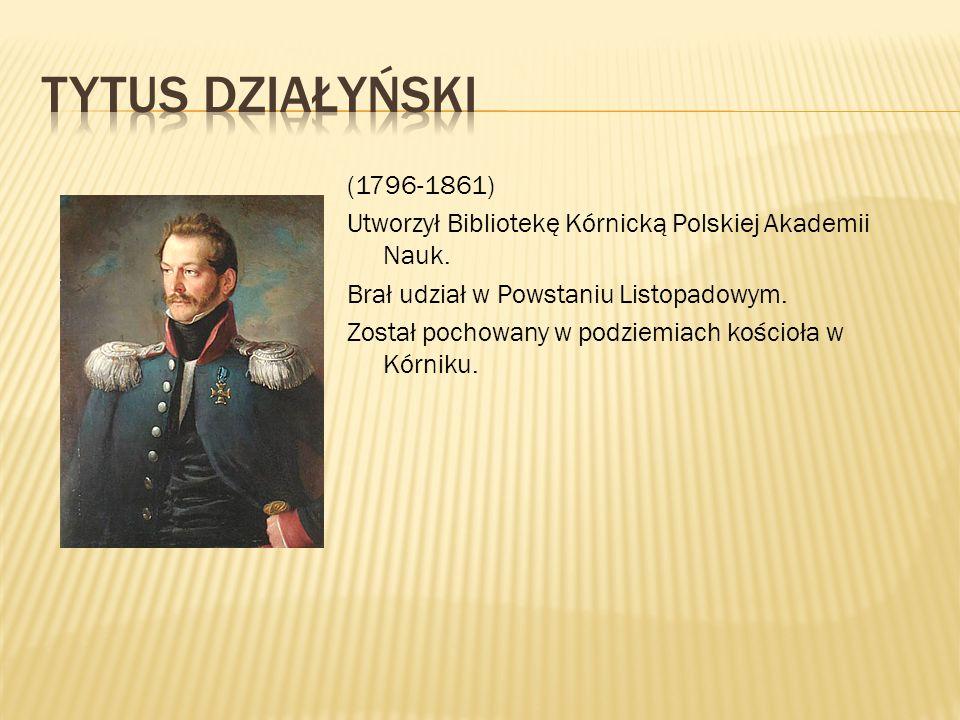 (1796-1861) Utworzył Bibliotekę Kórnicką Polskiej Akademii Nauk. Brał udział w Powstaniu Listopadowym. Został pochowany w podziemiach kościoła w Kórni
